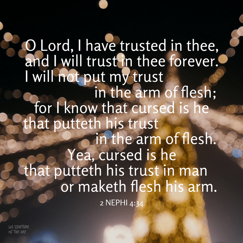 O Lord, I have trusted in thee, and I will trust in thee forever. I will not put my trust in the arm of flesh; for I know that cursed is he that putteth his trust in the arm of flesh. Yea, cursed is he that putteth his trust in man or maketh flesh his arm. 2 Nephi 4:34