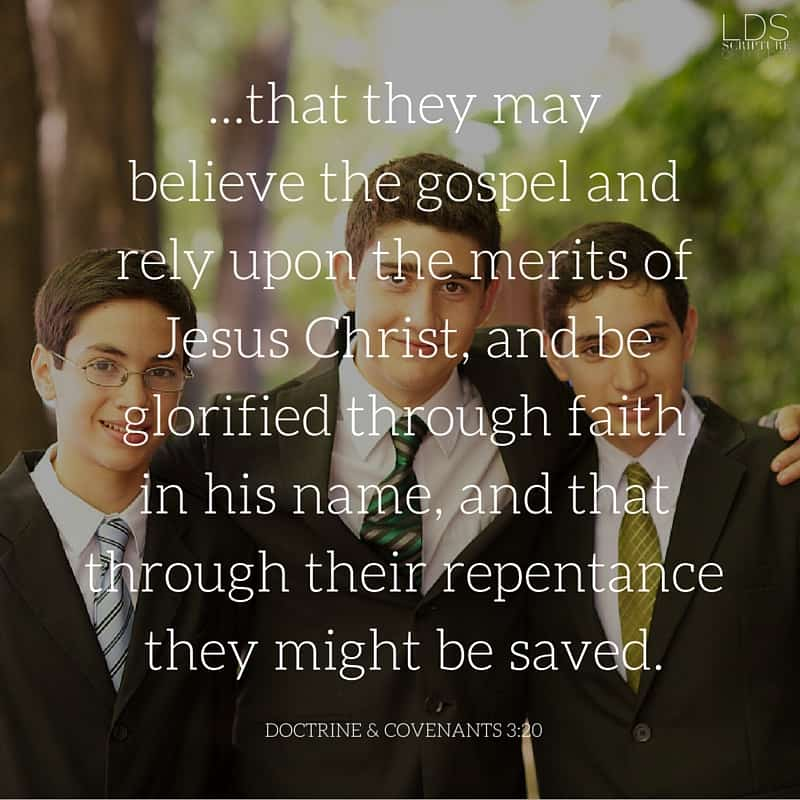 ...that they may believe the gospel and rely upon the merits of Jesus Christ, and be glorified through faith in his name, and that through their repentance they might be saved. Doctrine & Covenants 3:20