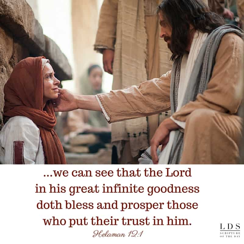 ...we can see that the Lord in his great infinite goodness doth bless and prosper those who put their trust in him. Helaman 12:1