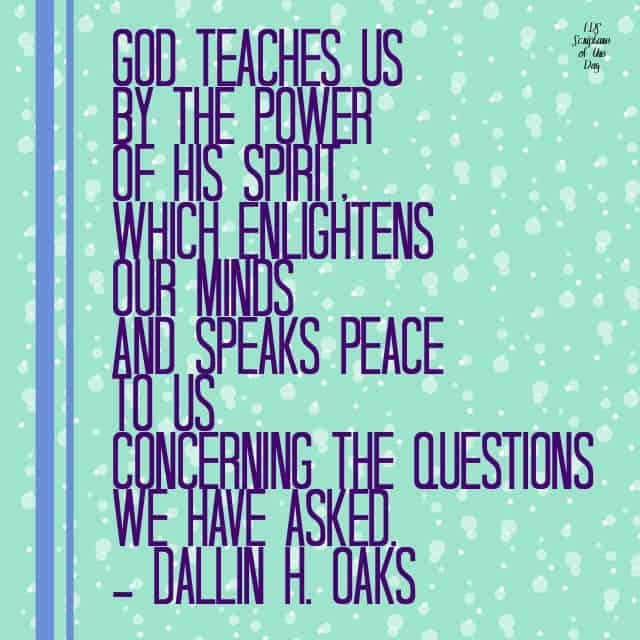 God teaches us by the power of His Spirit, which enlightens our minds and speaks peace to us concerning the questions we have asked. —Dallin H. Oaks