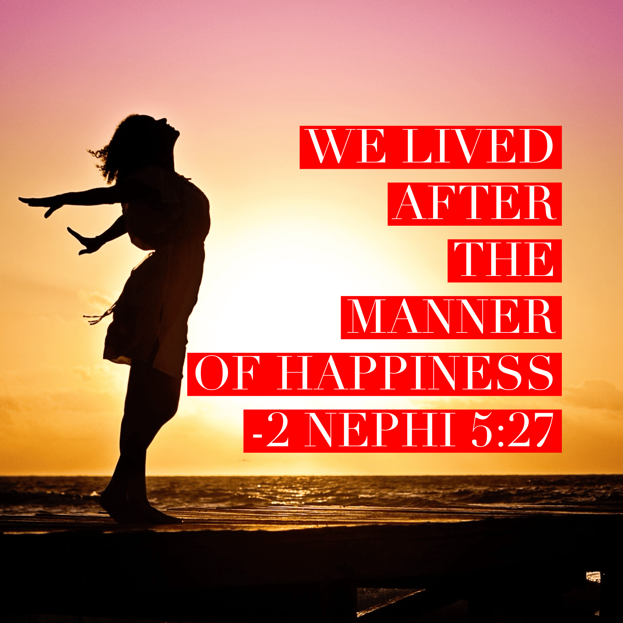 And it came to pass that we lived after the manner of happiness. 2 Nephi 5:27