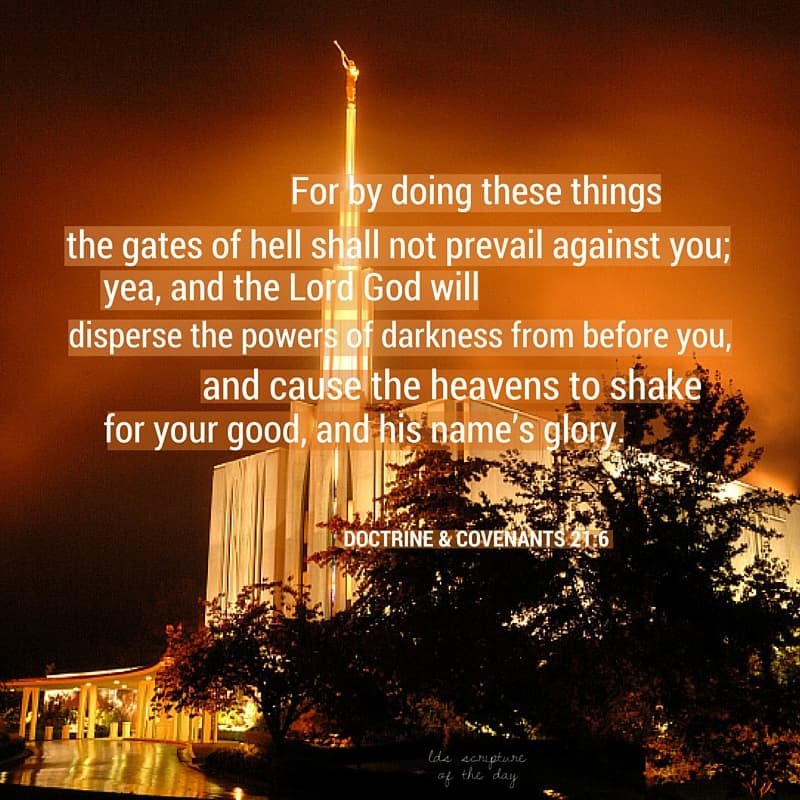 For by doing these things the gates of hell shall not prevail against you; yea, and the Lord God will disperse the powers of darkness from before you, and cause the heavens to shake for your good, and his name's glory. Doctrine & Covenants 21:6