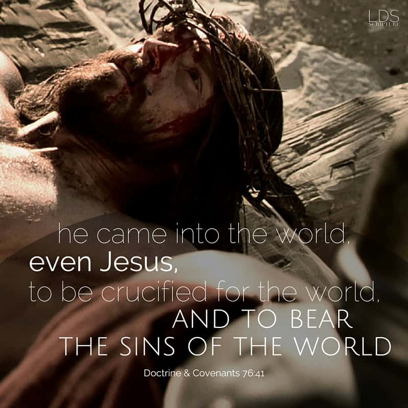 ...he came into the world, even Jesus, to be crucified for the world, and to bear the sins of the world... Doctrine & Covenants 76:41