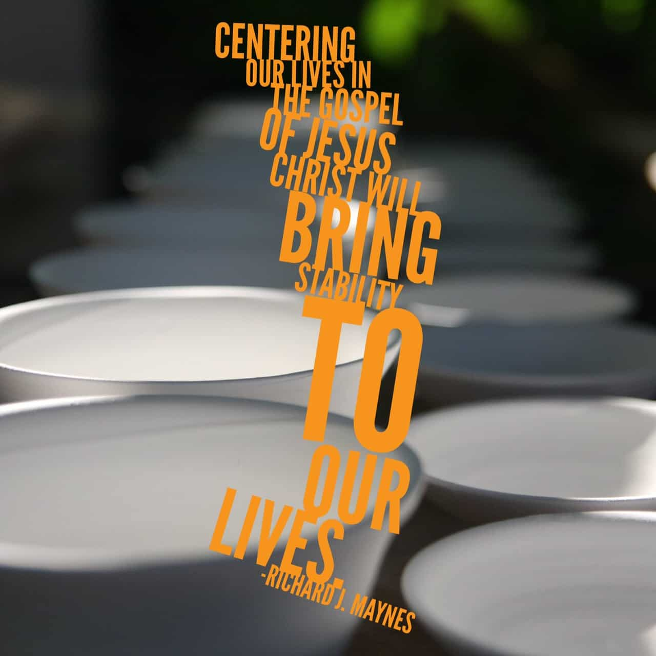 Centering our lives in the gospel of Jesus Christ will bring stability to our lives. - Richard J. Maynes