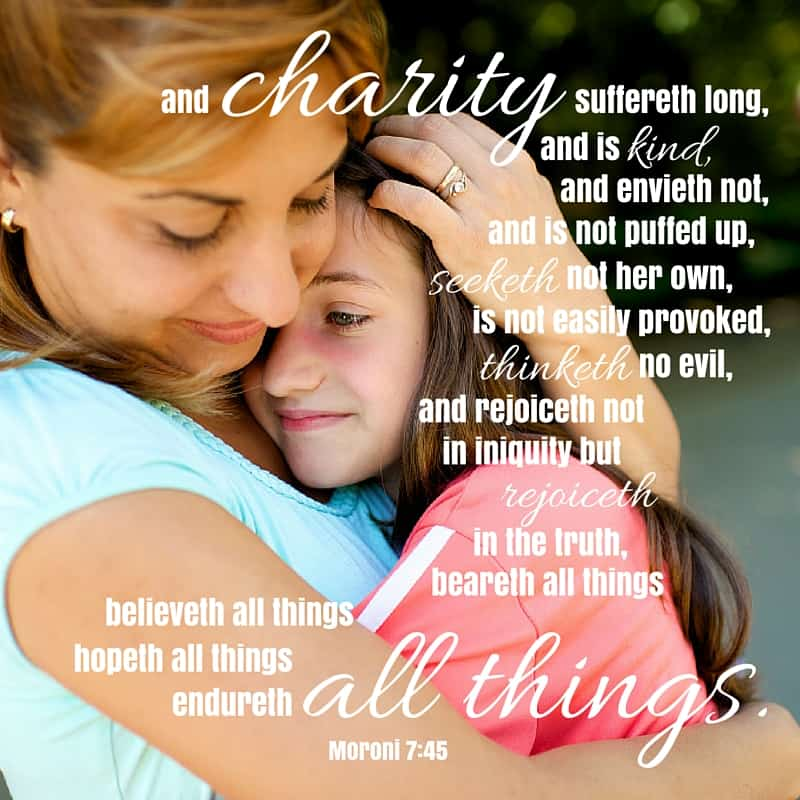 And charity suffereth long, and is kind, and envieth not, and is not puffed up, seeketh not her own, is not easily provoked, thinketh no evil, and rejoiceth not in iniquity but rejoiceth in the truth, beareth all things, believeth all things, hopeth all things, endureth all things. Moroni 7:45