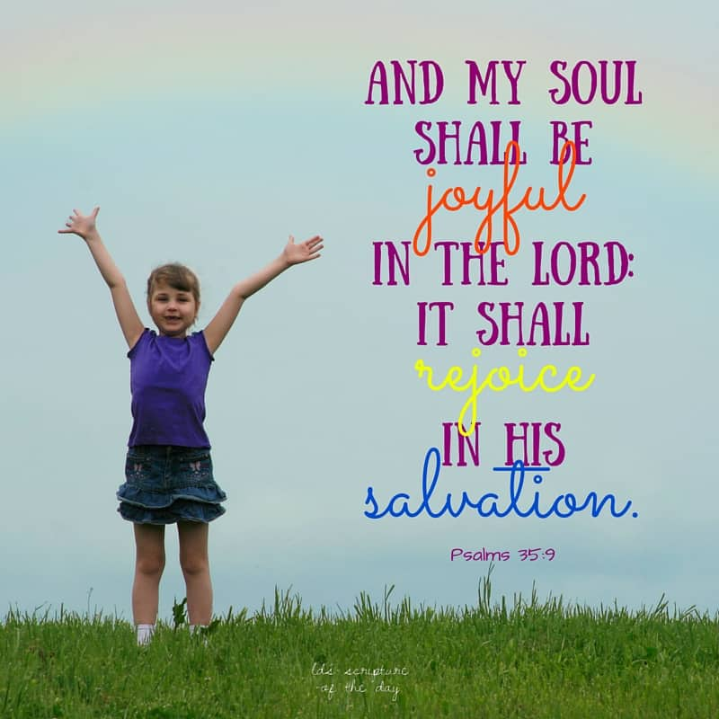 And my soul shall be joyful in the Lord: it shall rejoice in his salvation. Psalms 35:9
