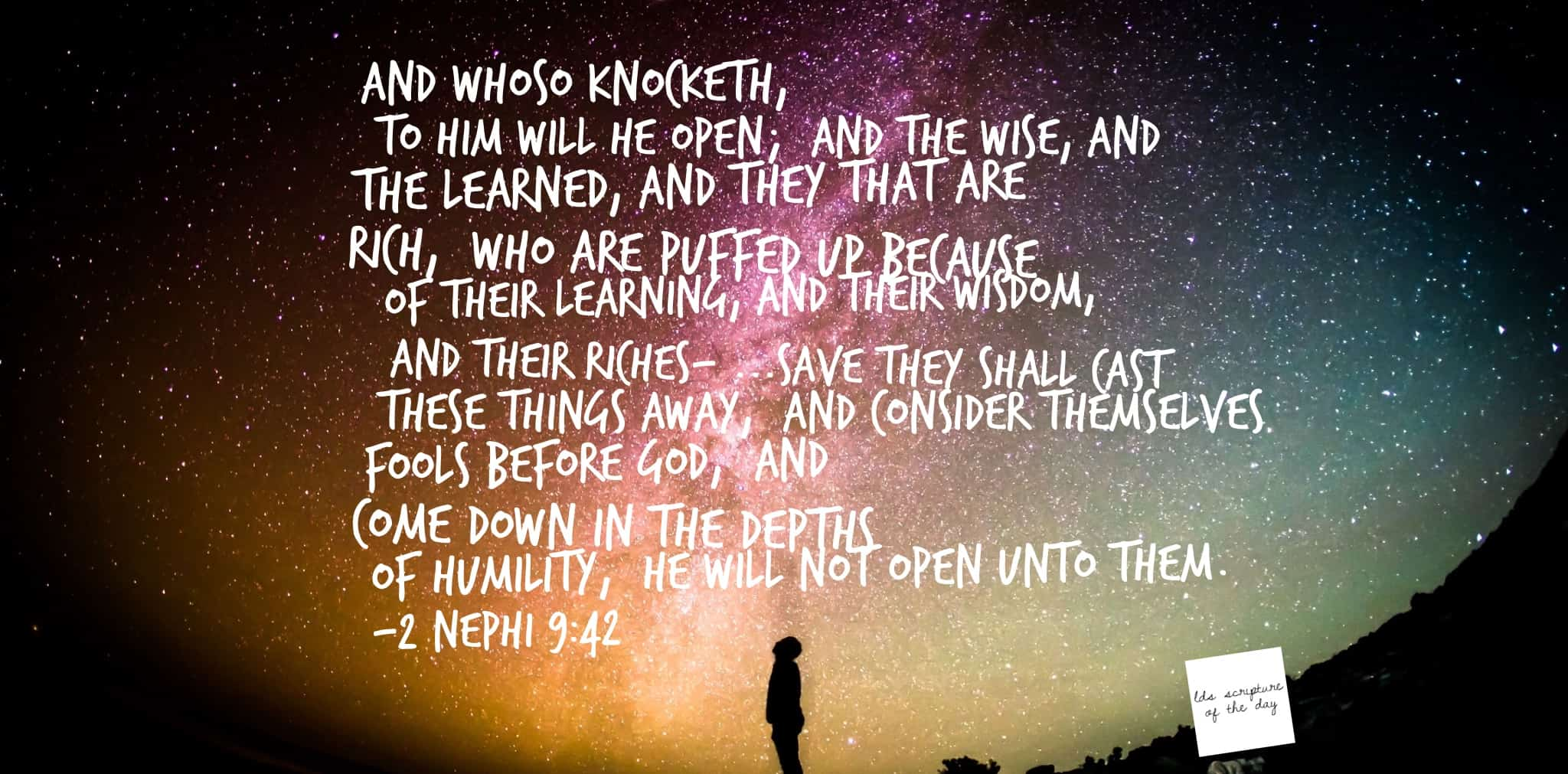 And whoso knocketh, to him will he open; and the wise, and the learned, and they that are rich, who are puffed up because of their learning, and their wisdom, and their riches—yea, they are they whom he despiseth; and save they shall cast these things away, and consider themselves fools before God, and come down in the depths of humility, he will not open unto them. 2 Nephi 9:42