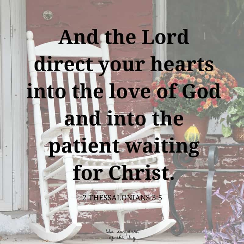 And the Lord direct your hearts into the love of God, and into the patient waiting for Christ. 2 Thessalonians 3:5