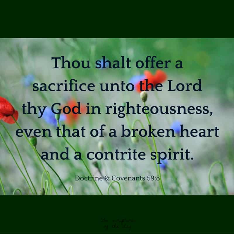 Thou shalt offer a sacrifice unto the Lord thy God in righteousness, even that of a broken heart and a contrite spirit. Doctrine & Covenants 59:8