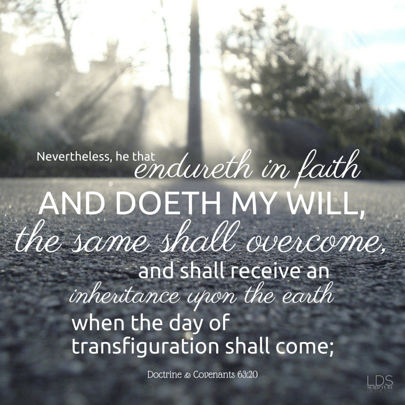 Nevertheless, he that endureth in faith and doeth my will, the same shall overcome, and shall receive an inheritance upon the earth when the day of transfiguration shall come; Doctrine & Covenants 63:20