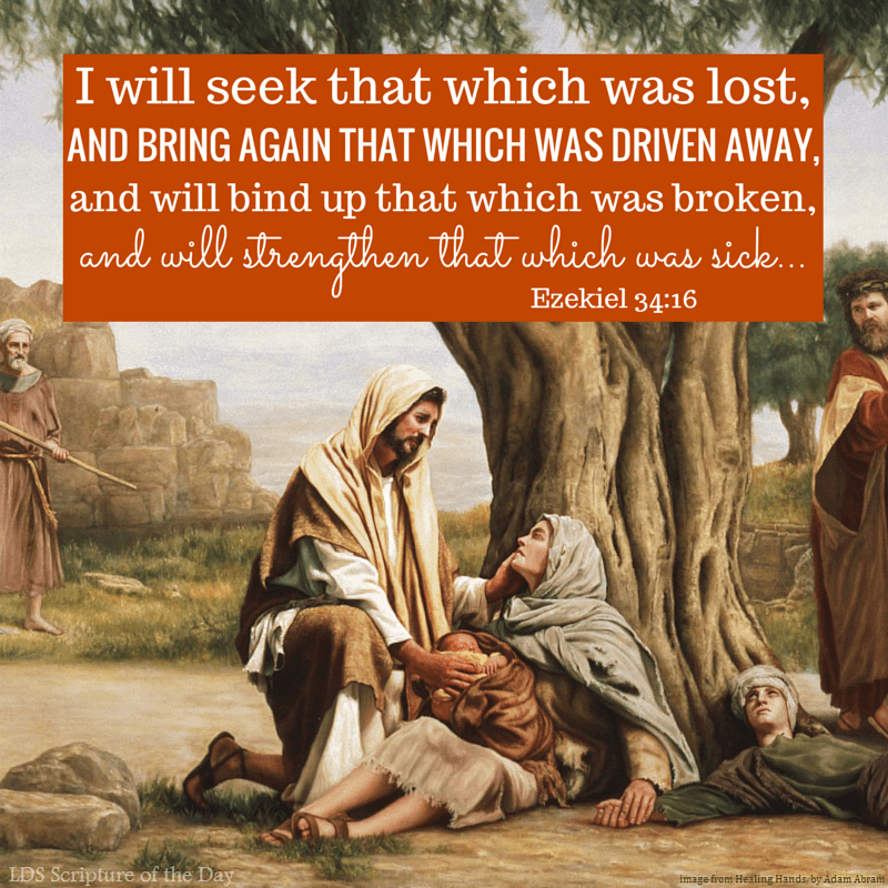 I will seek that which was lost, and bring again that which was driven away, and will bind up that which was broken, and will strengthen that which was sick… Ezekiel 34:16