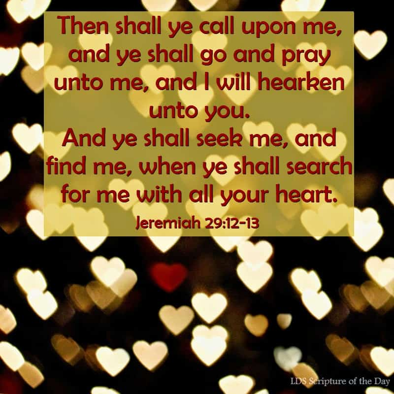 Then shall ye call upon me, and ye shall go and pray unto me, and I will hearken unto you. And ye shall seek me, and find me, when ye shall search for me with all your heart. Jeremiah 29:12-13