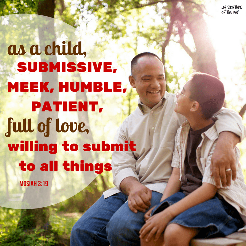 as a child,submissive, meek, humble, patient, full of love, willing to submit to all things - Mosiah 3:19