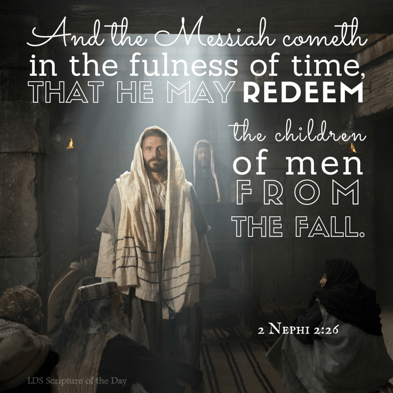 And the Messiah cometh in the fulness of time, that he may redeem the children of men from the fall. 2 Nephi 2:26