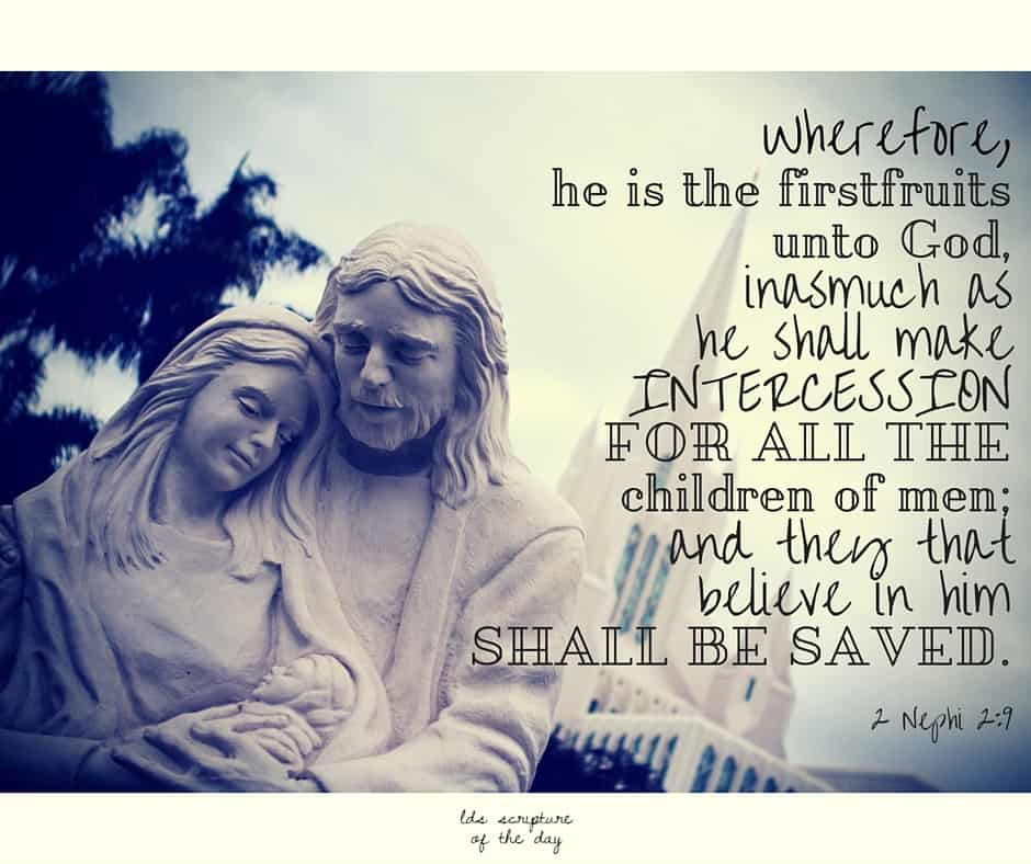 Wherefore, he is the firstfruits unto God, inasmuch as he shall make intercession for all the children of men; and they that believe in him shall be saved. 2 Nephi 2:9