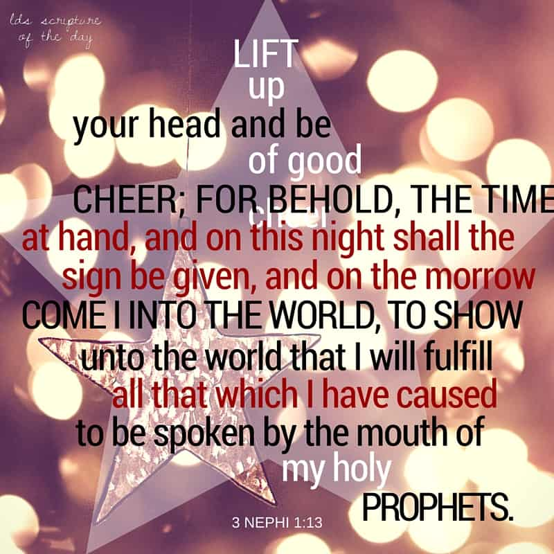 Lift up your head and be of good cheer; for behold, the time is at hand, and on this night shall the sign be given, and on the morrow come I into the world, to show unto the world that I will fulfill all that which I have caused to be spoken by the mouth of my holy prophets. 3 Nephi 1:13