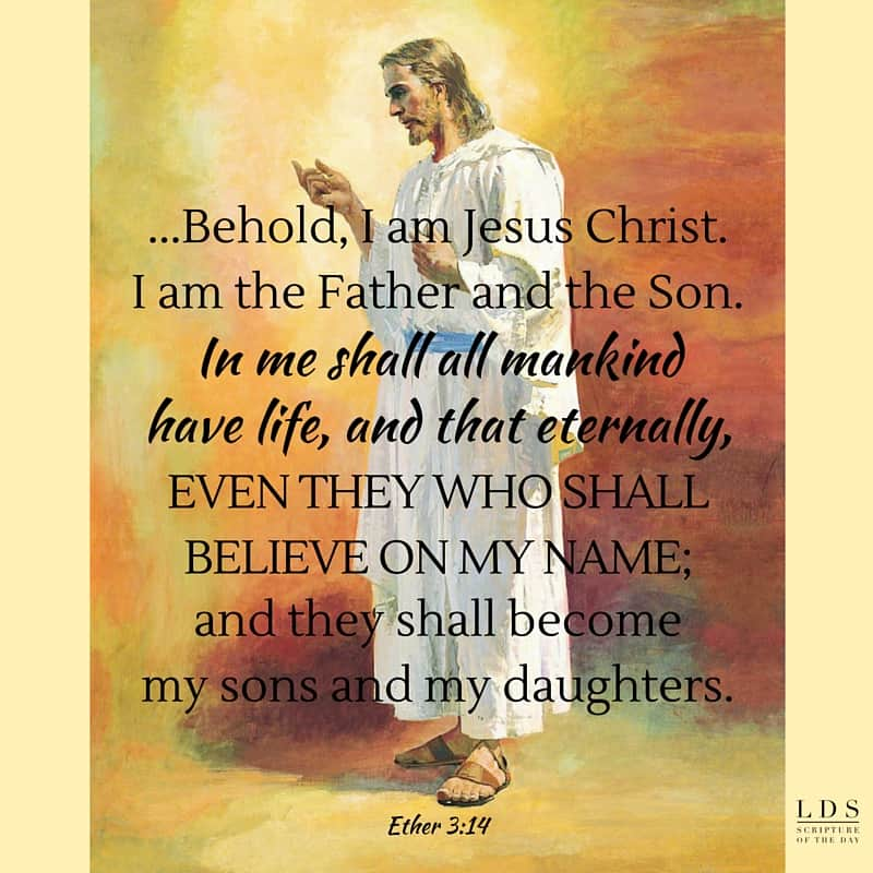 ...Behold, I am Jesus Christ. I am the Father and the Son. In me shall all mankind have life, and that eternally, even they who shall believe on my name; and they shall become my sons and my daughters. Ether 3:14