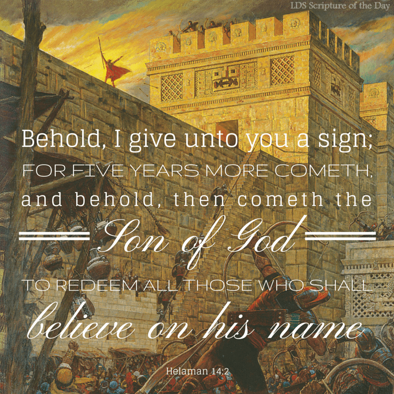 And behold, he said unto them: Behold, I give unto you a sign; for five years more cometh, and behold, then cometh the Son of God to redeem all those who shall believe on his name. Helaman 14:2