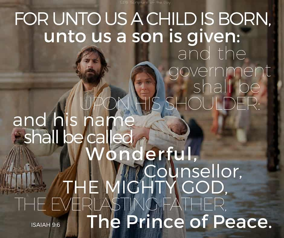 For unto us a child is born, unto us a son is given: and the government shall be upon his shoulder: and his name shall be called Wonderful, Counsellor, The mighty God, The everlasting Father, The Prince of Peace. Isaiah 9:6