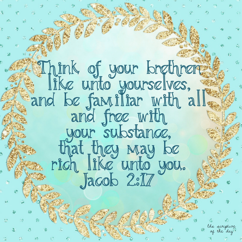 Think of your brethren like unto yourselves, and be familiar with all and free with your substance, that they may be rich like unto you. Jacob 2:17