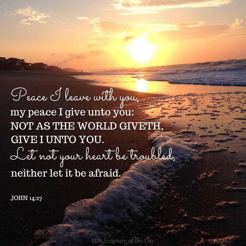 Peace I leave with you, my peace I give unto you: not as the world giveth, give I unto you. Let not your heart be troubled, neither let it be afraid. John 14:27