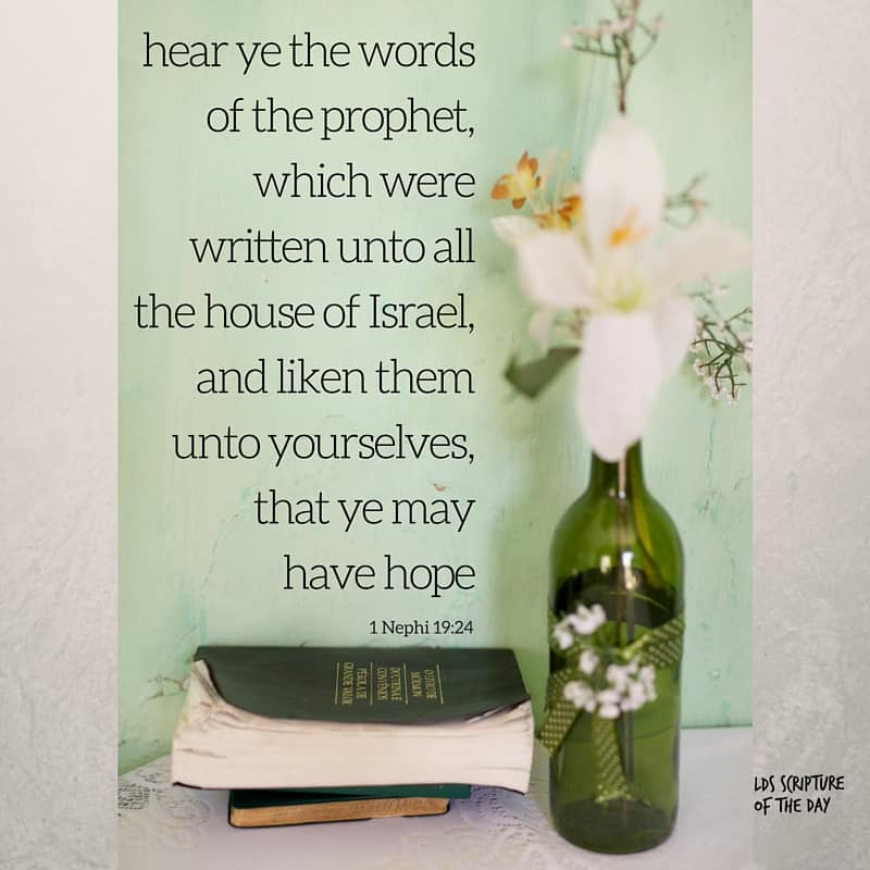 hear ye the words of the prophet, which were written unto all the house of Israel, and liken them unto yourselves, that ye may have hope 1 Nephi 19:24