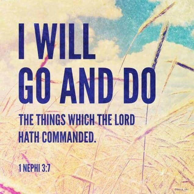 ...I will go and do the things which the Lord hath commanded, for I know that the Lord giveth no commandments unto the children of men, save he shall prepare a way for them that they may accomplish the thing which he commandeth them. 1 Nephi 3:7