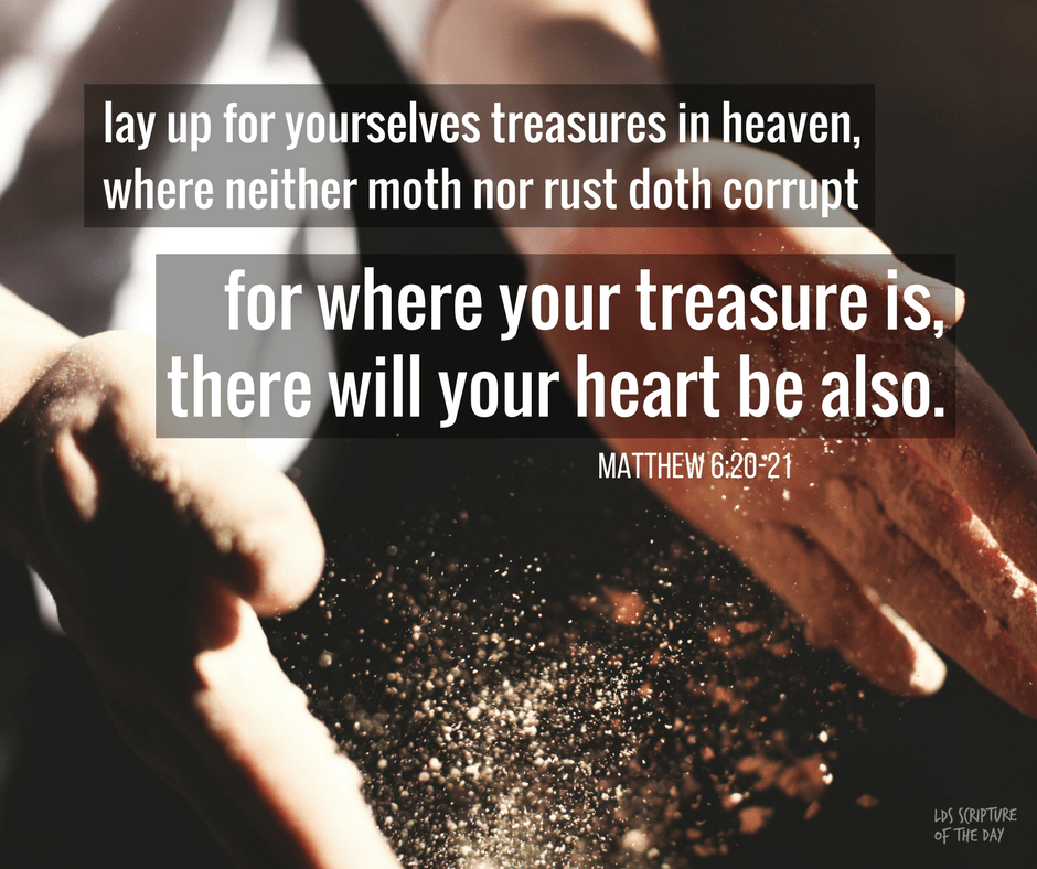 lay up for yourselves treasures in heaven, where neither moth nor rust doth corrupt—for where your treasure is, there will your heart be also. Matthew 6:20-21