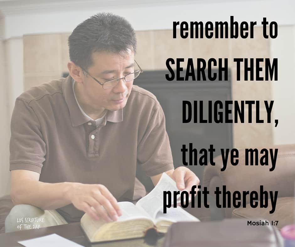 And now, my sons, I would that ye should remember to search them diligently, that ye may profit thereby; and I would that ye should keep the commandments of God, that ye may prosper in the land according to the promises which the Lord made unto our fathers. Mosiah 1:7