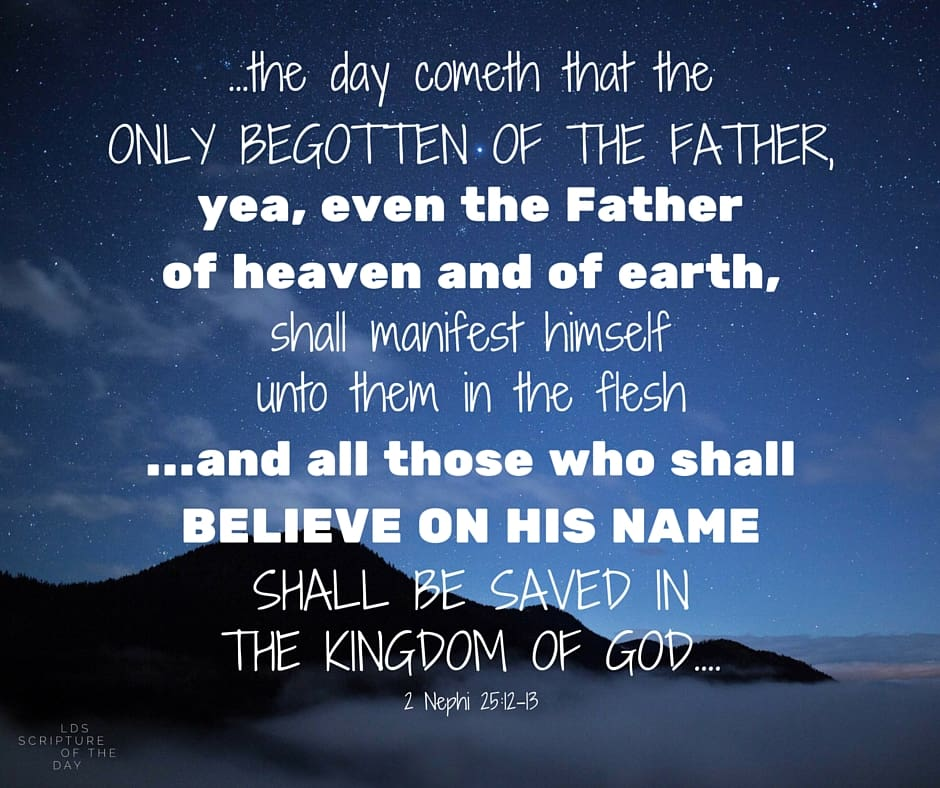 ...the day cometh that the Only Begotten of the Father, yea, even the Father of heaven and of earth, shall manifest himself unto them in the flesh...and all those who shall believe on his name shall be saved in the kingdom of God.... 2 Nephi 25:12-13