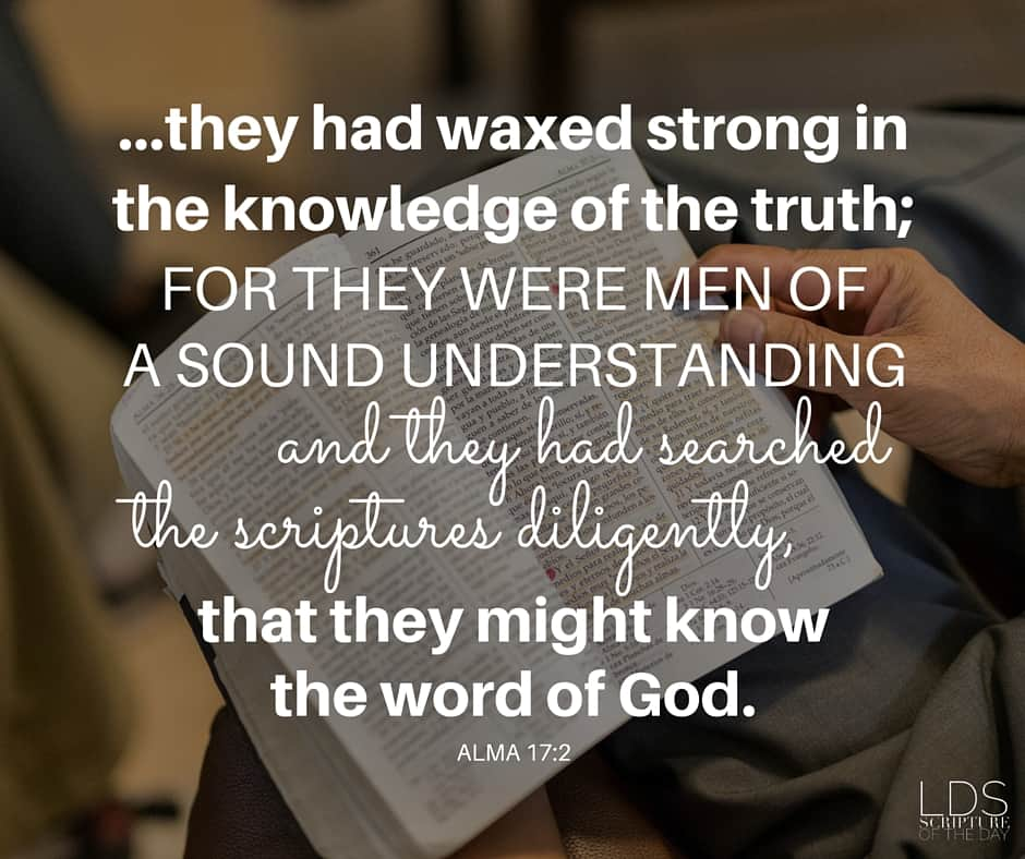 ...they had waxed strong in the knowledge of the truth; for they were men of a sound understanding and they had searched the scriptures diligently, that they might know the word of God. Alma 17:2