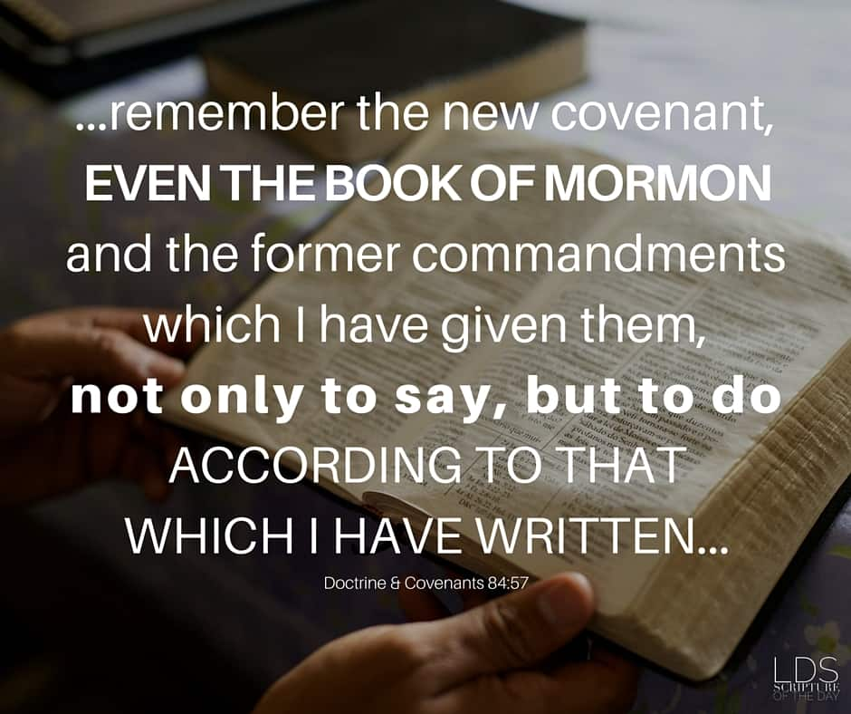 ...remember the new covenant, even the Book of Mormon and the former commandments which I have given them, not only to say, but to do according to that which I have written... Doctrine & Covenants 84:57