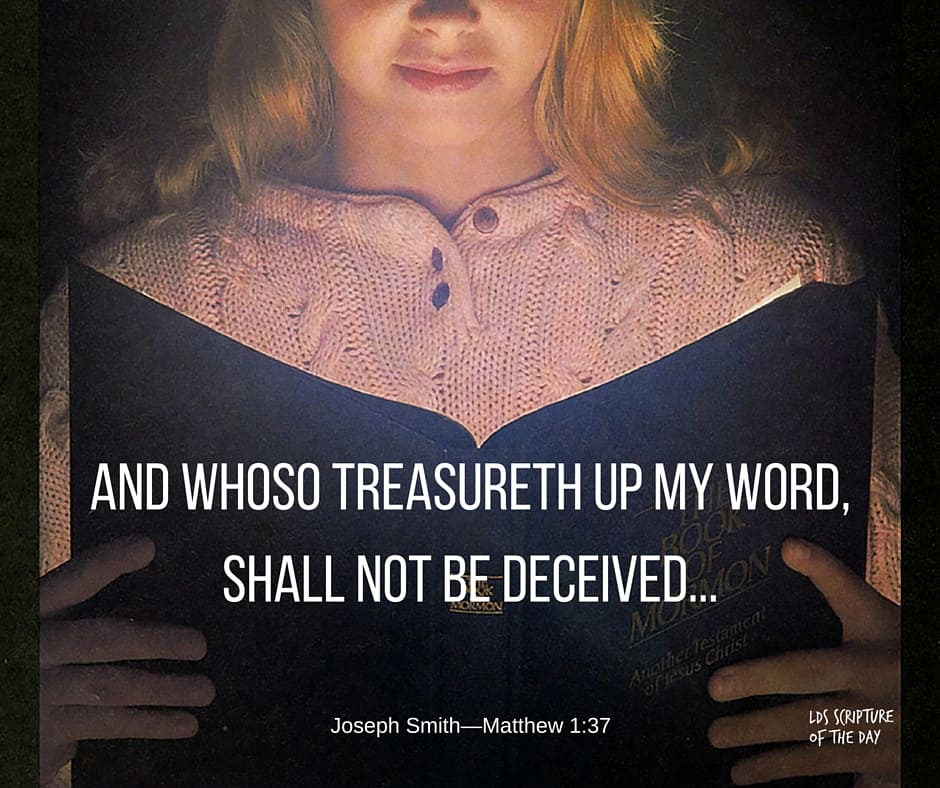 And whoso treasureth up my word, shall not be deceived... Joseph Smith—Matthew 1:37