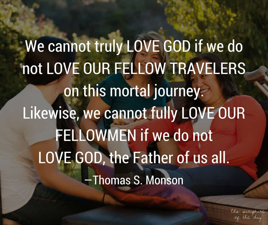 We cannot truly love God if we do not love our fellow travelers on this mortal journey. Likewise, we cannot fully love our fellowmen if we do not love God, the Father of us all. —Thomas S. Monson