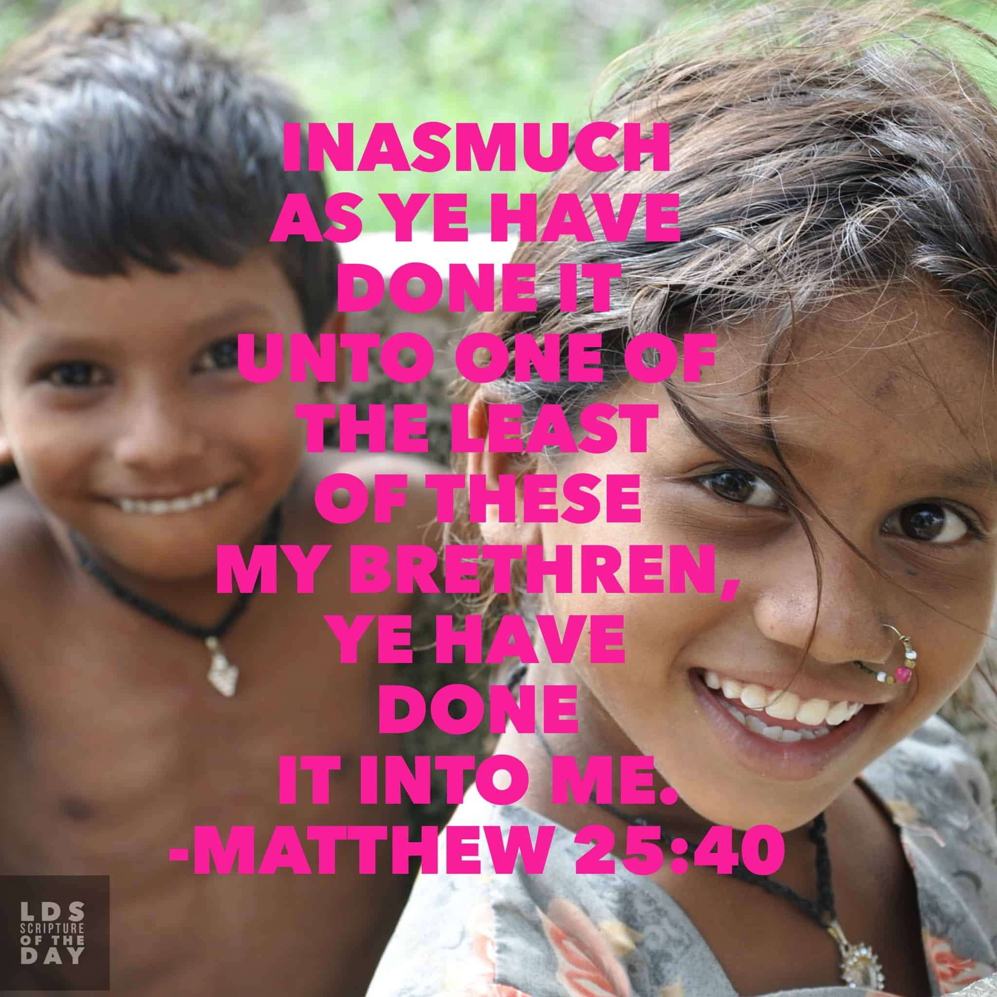 ...Inasmuch as ye have done it unto one of the least of these my brethren, ye have done it unto me. Matthew 25:40 Read in scriptures: http://bit.ly/1Wgn9tn