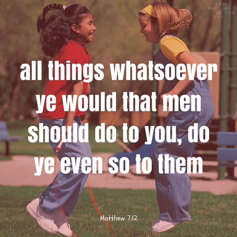 Therefore all things whatsoever ye would that men should do to you, do ye even so to them: for this is the law and the prophets. Matthew 7:12