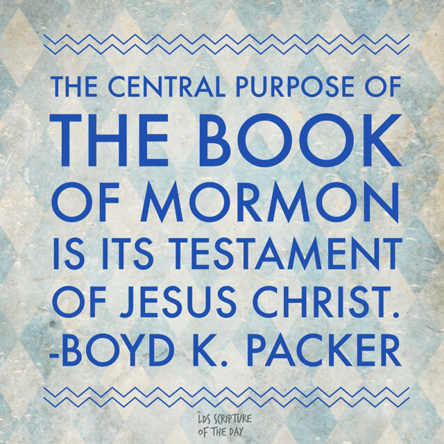 The central purpose of the Book of Mormon is its testament of Jesus Christ. - Boyd K. Packer