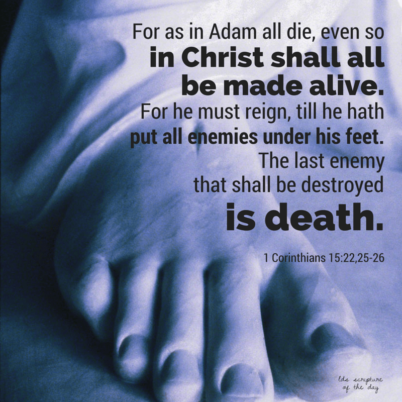 For as in Adam all die, even so in Christ shall all be made alive. For he must reign, till he hath put all enemies under his feet. The last enemy that shall be destroyed is death. 1 Corinthians 15:22,25-26