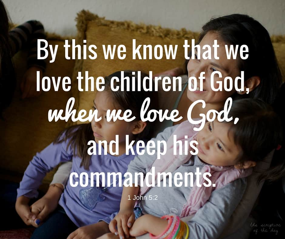 By this we know that we love the children of God, when we love God, and keep his commandments. 1 John 5:2