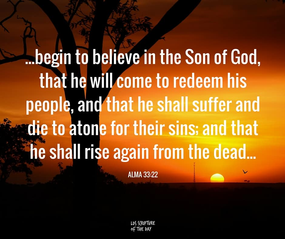 ...begin to believe in the Son of God, that he will come to redeem his people, and that he shall suffer and die to atone for their sins; and that he shall rise again from the dead, which shall bring to pass the resurrection, that all men shall stand before him, to be judged at the last and judgment day, according to their works. Alma 33:22