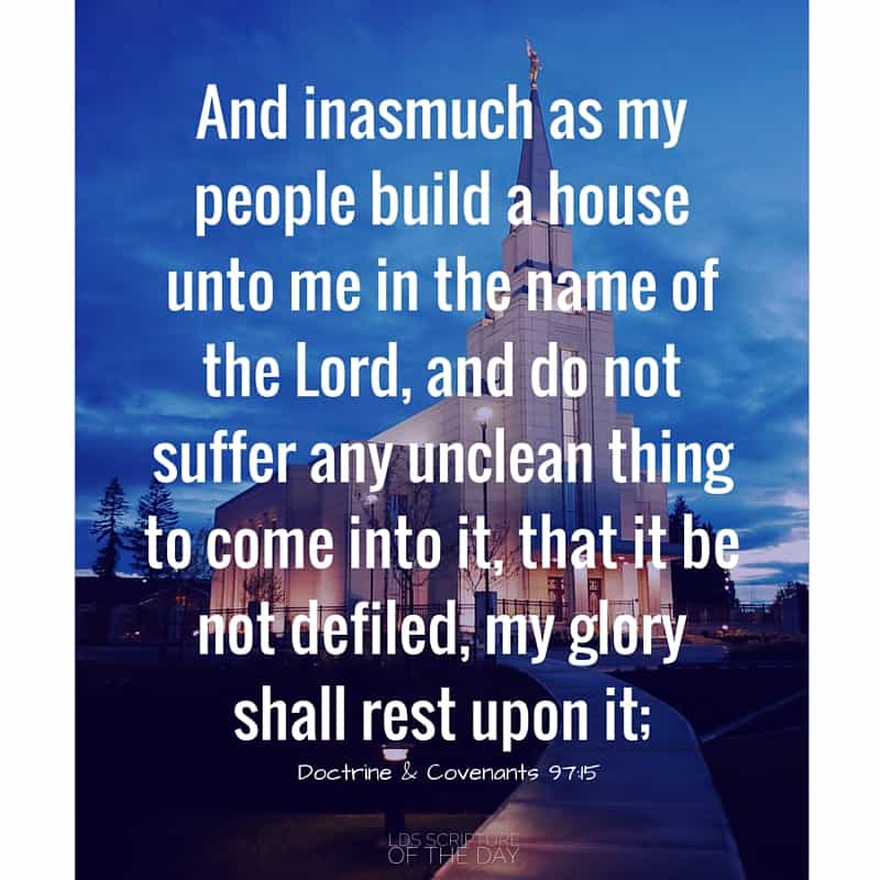 And inasmuch as my people build a house unto me in the name of the Lord, and do not suffer any unclean thing to come into it, that it be not defiled, my glory shall rest upon it; Doctrine & Covenants 97:15