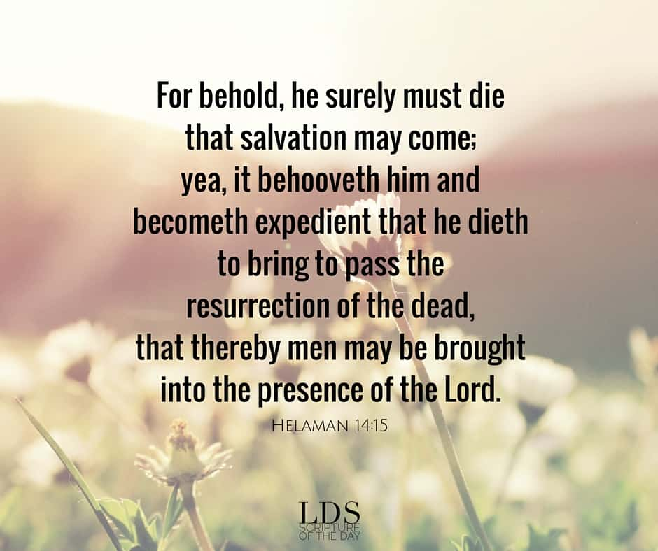 For behold, he surely must die that salvation may come; yea, it behooveth him and becometh expedient that he dieth to bring to pass the resurrection of the dead, that thereby men may be brought into the presence of the Lord. Helaman 14:15