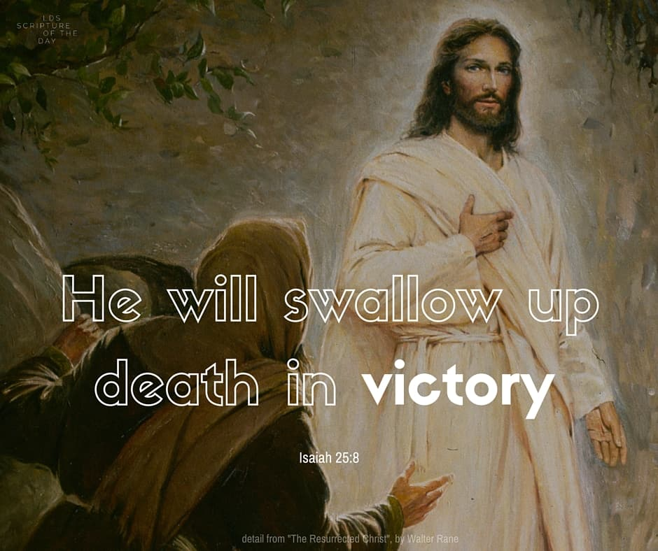 He will swallow up death in victory... Isaiah 25:8