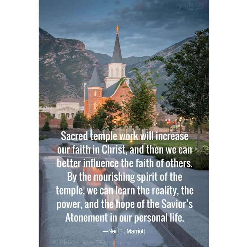 """""""Sacred temple work will increase our faith in Christ, and then we can better influence the faith of others. By the nourishing spirit of the temple, we can learn the reality, the power, and the hope of the Savior's Atonement in our personal life."""" —Neill F. Marriott"""