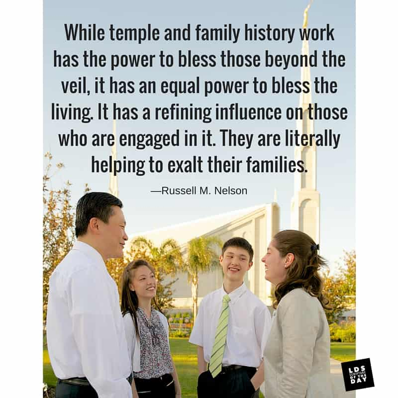 """Temple family history work blesses living: """"While temple and family history work has the power to bless those beyond the veil, it has an equal power to bless the living. It has a refining influence on those who are engaged in it. They are literally helping to exalt their families."""" —Russell M. Nelson"""