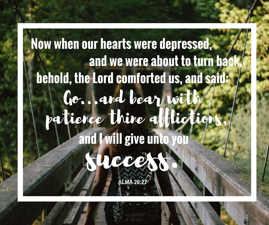 Now when our hearts were depressed, and we were about to turn back, behold, the Lord comforted us, and said: Go...and bear with patience thine afflictions, and I will give unto you success. Alma 26:27