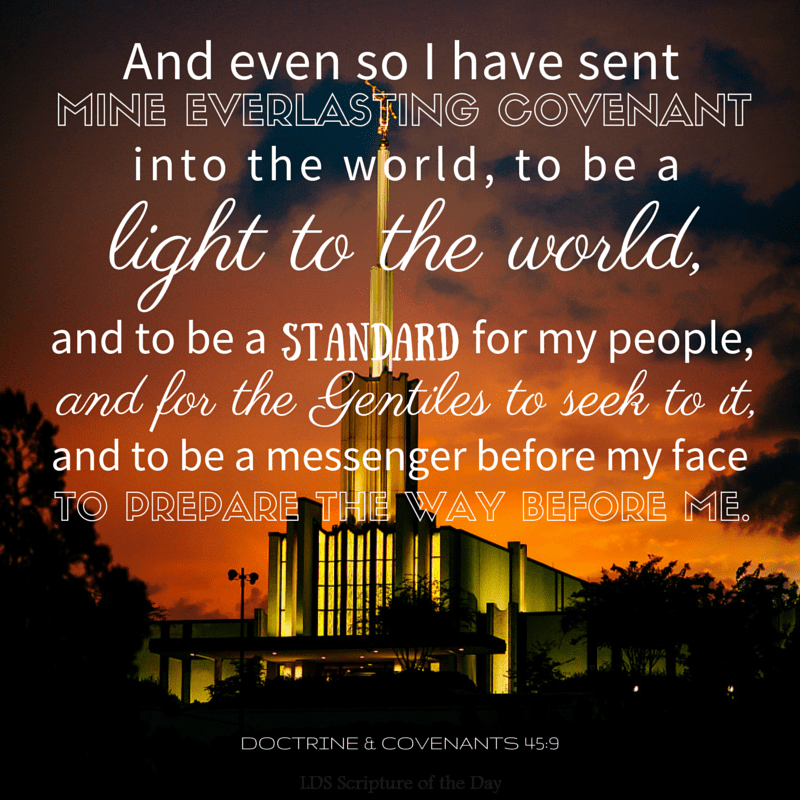 And even so I have sent mine everlasting covenant into the world, to be a light to the world, and to be a standard for my people, and for the Gentiles to seek to it, and to be a messenger before my face to prepare the way before me. Doctrine & Covenants 45:9