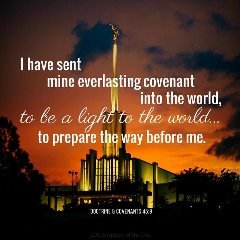 I have sent mine everlasting covenant into the world, to be a light to the world...to prepare the way before me. Doctrine & Covenants 45:9-10
