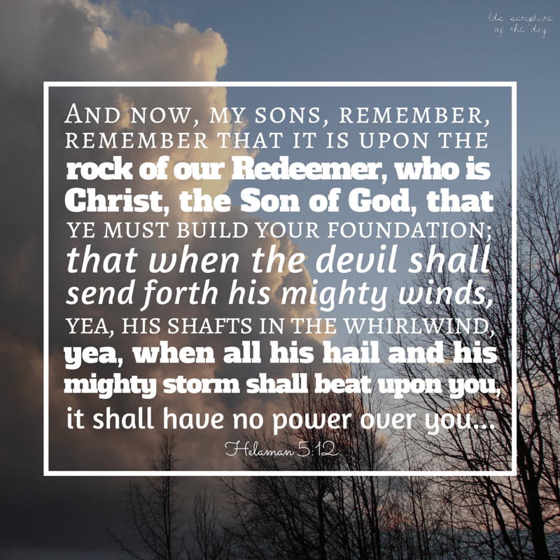 And now, my sons, remember, remember that it is upon the rock of our Redeemer, who is Christ, the Son of God, that ye must build your foundation; that when the devil shall send forth his mighty winds, yea, his shafts in the whirlwind, yea, when all his hail and his mighty storm shall beat upon you, it shall have no power over you... Helaman 5:12