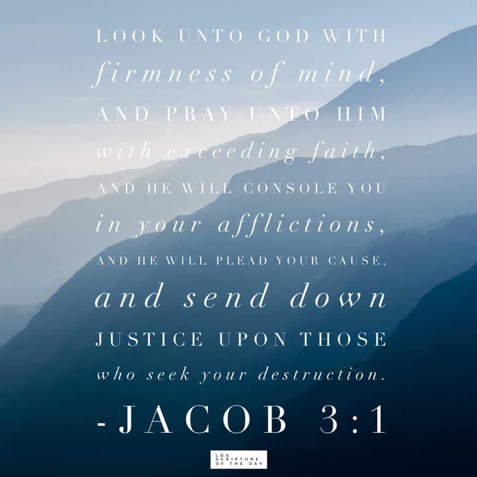 Look unto God with firmness of mind, and pray unto him with exceeding faith, and he will console you in your afflictions, and he will plead your cause, and send down justice upon those who seek your destruction. Jacob 3:1